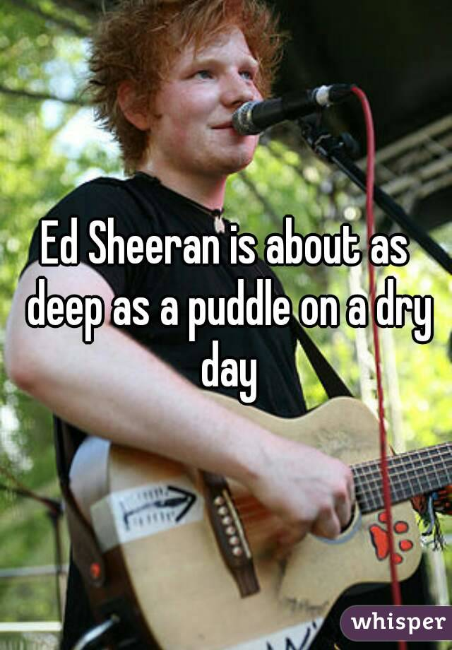 Ed Sheeran is about as deep as a puddle on a dry day
