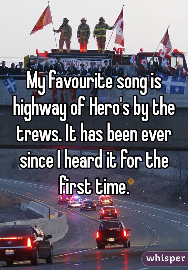 My favourite song is highway of Hero's by the trews. It has been ever since I heard it for the first time.