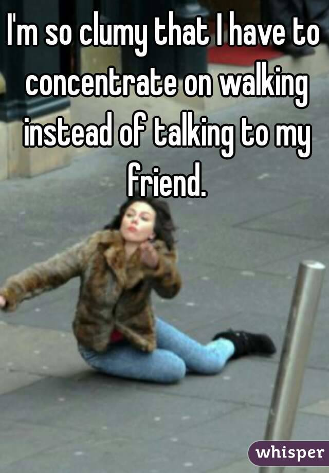 I'm so clumy that I have to concentrate on walking instead of talking to my friend.