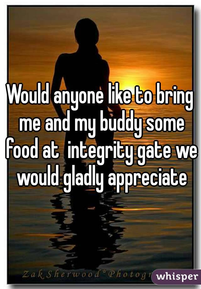 Would anyone like to bring me and my buddy some food at  integrity gate we would gladly appreciate