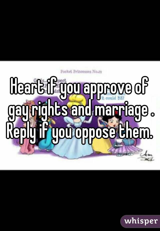 Heart if you approve of gay rights and marriage . Reply if you oppose them.