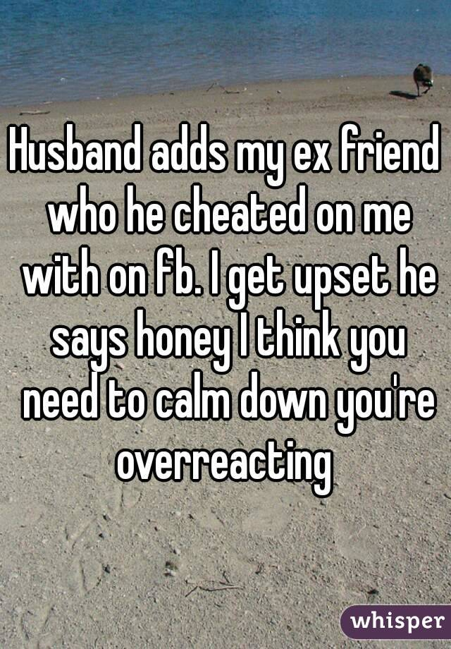 Husband adds my ex friend who he cheated on me with on fb. I get upset he says honey I think you need to calm down you're overreacting