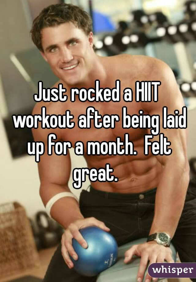 Just rocked a HIIT workout after being laid up for a month.  Felt great.