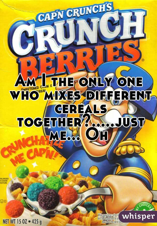 Am I the only one who mixes different cereals together?.....just me... Oh