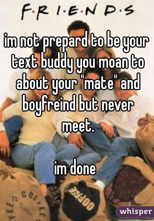 "im not prepard to be your text buddy you moan to about your ""mate"" and boyfreind but never meet.  im done"