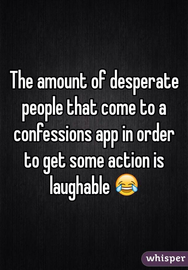 The amount of desperate people that come to a confessions app in order to get some action is laughable 😂