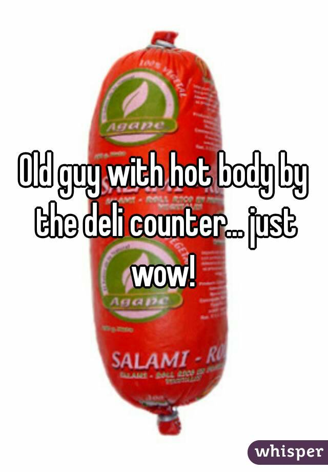 Old guy with hot body by the deli counter... just wow!