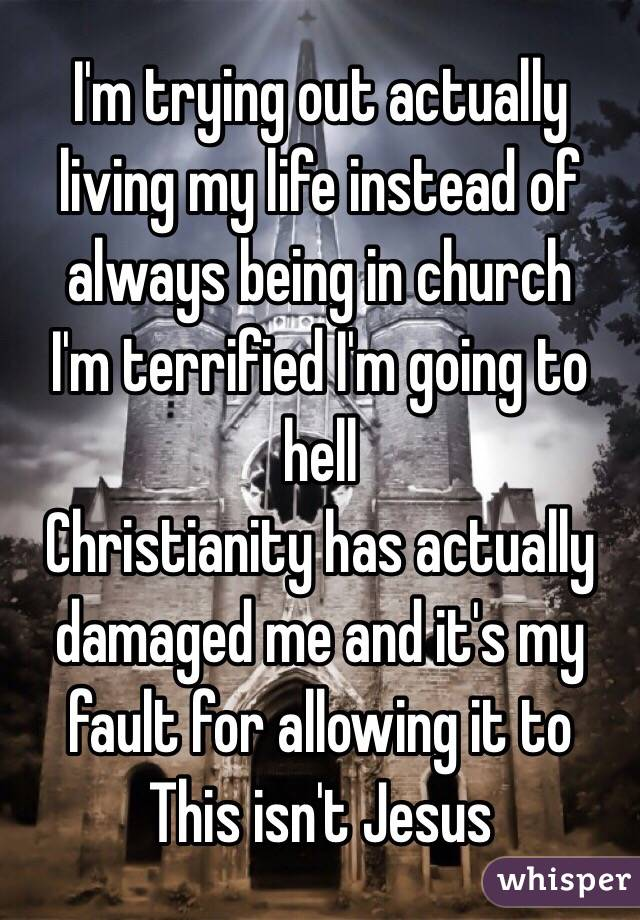 I'm trying out actually living my life instead of always being in church I'm terrified I'm going to hell Christianity has actually damaged me and it's my fault for allowing it to This isn't Jesus