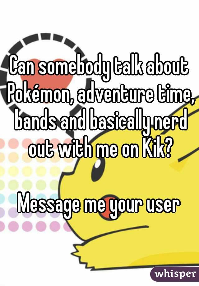 Can somebody talk about Pokémon, adventure time, bands and basically nerd out with me on Kik?  Message me your user