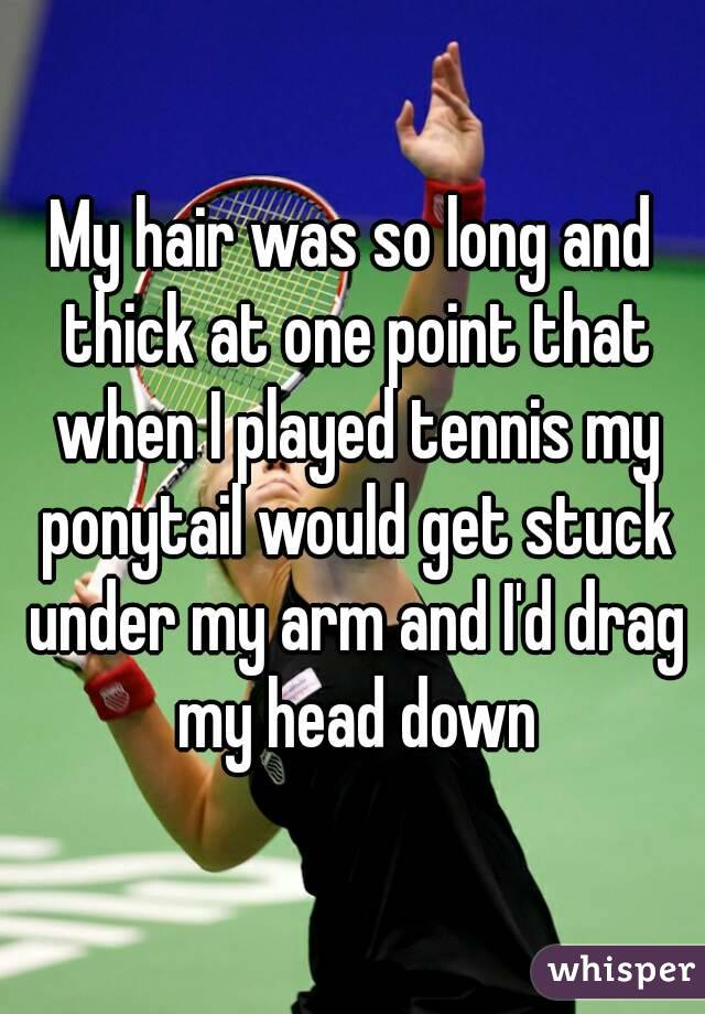 My hair was so long and thick at one point that when I played tennis my ponytail would get stuck under my arm and I'd drag my head down