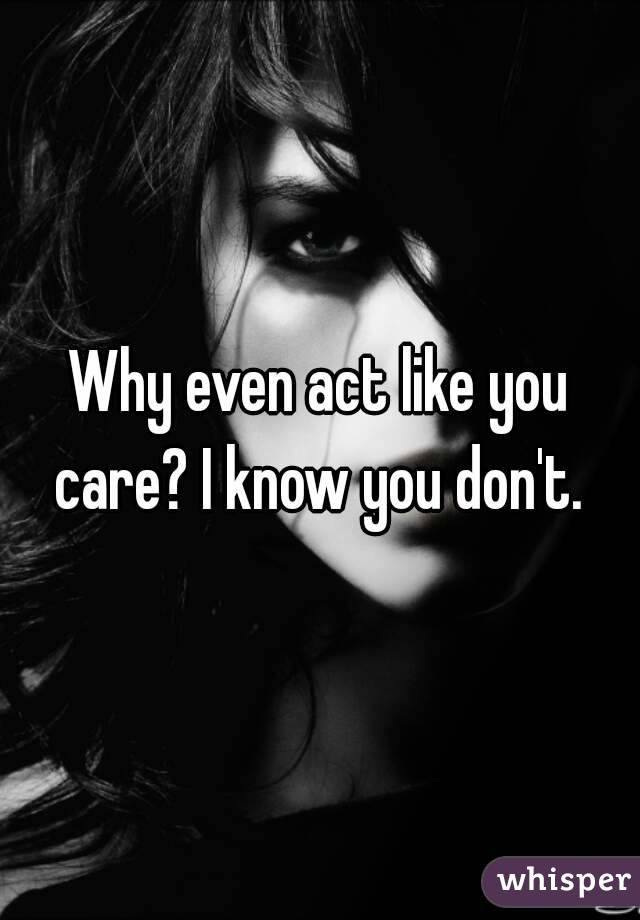 Why even act like you care? I know you don't.