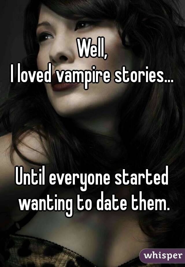 Well, I loved vampire stories...    Until everyone started wanting to date them.