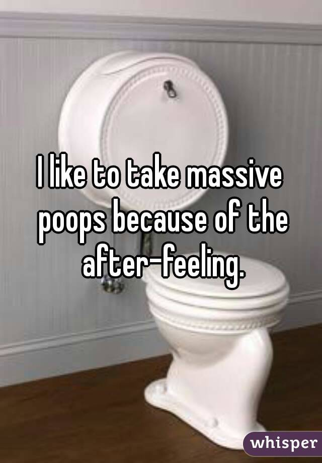 I like to take massive poops because of the after-feeling.