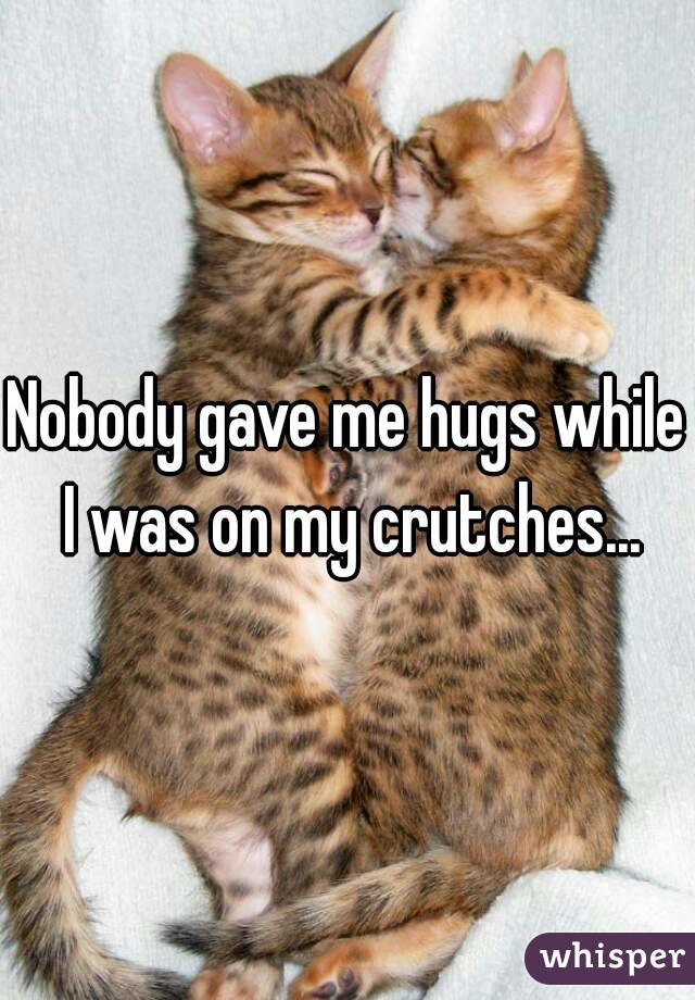 Nobody gave me hugs while I was on my crutches...