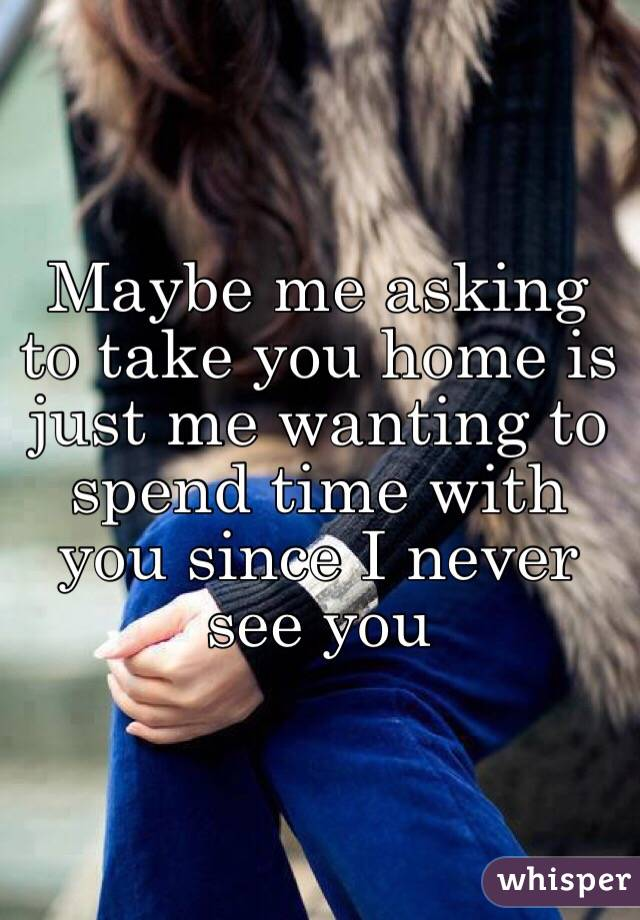 Maybe me asking to take you home is just me wanting to spend time with you since I never see you