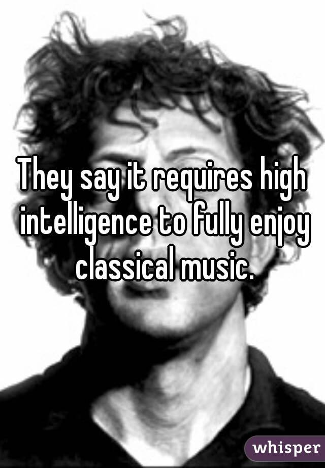 They say it requires high intelligence to fully enjoy classical music.