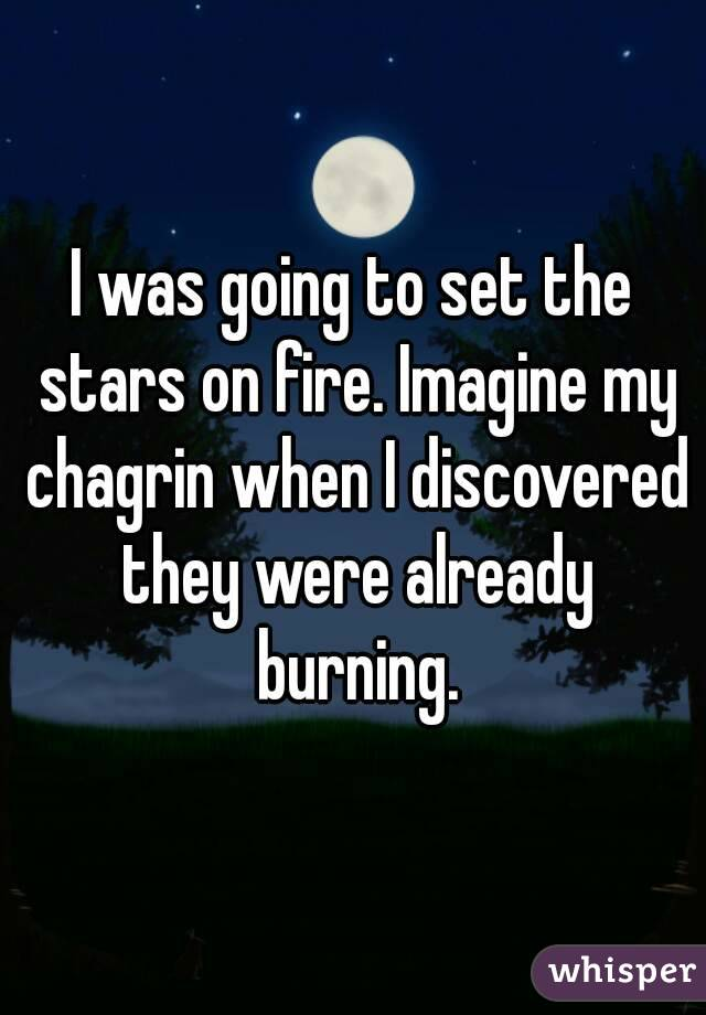 I was going to set the stars on fire. Imagine my chagrin when I discovered they were already burning.