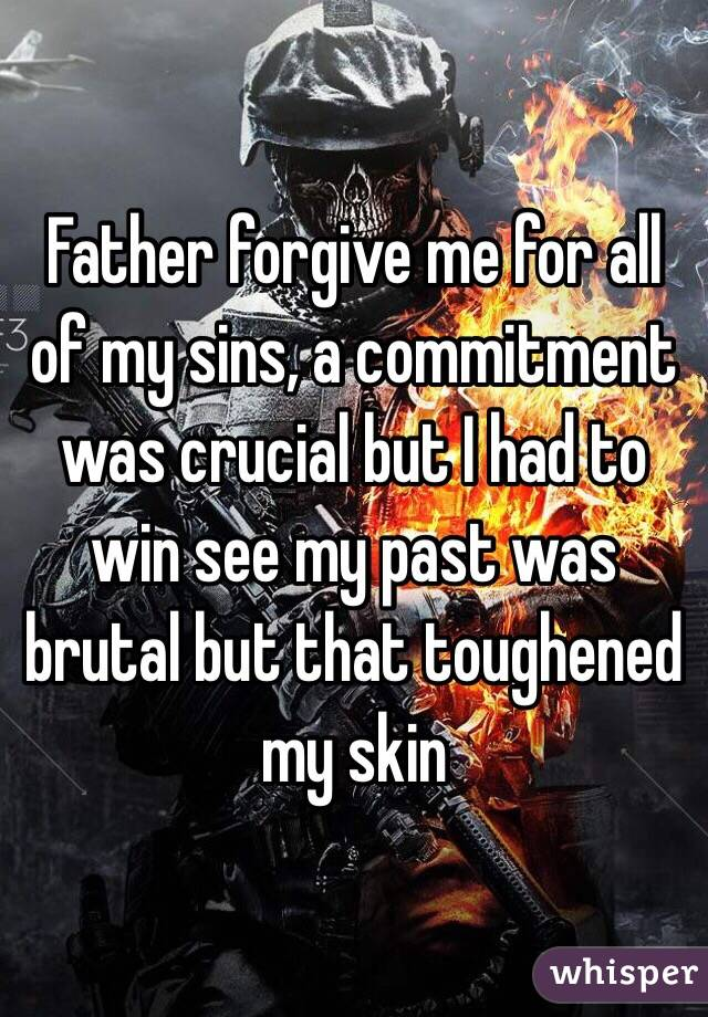 Father forgive me for all of my sins, a commitment was crucial but I had to win see my past was brutal but that toughened my skin