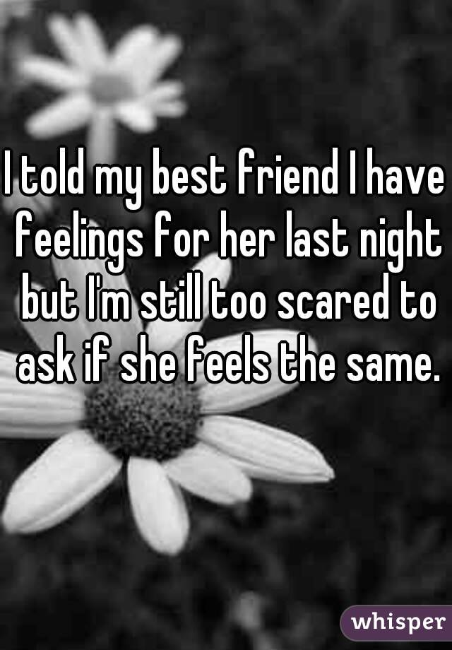 I told my best friend I have feelings for her last night but I'm still too scared to ask if she feels the same.