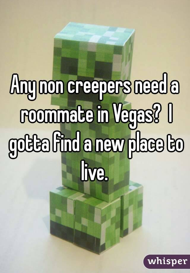 Any non creepers need a roommate in Vegas?  I gotta find a new place to live.