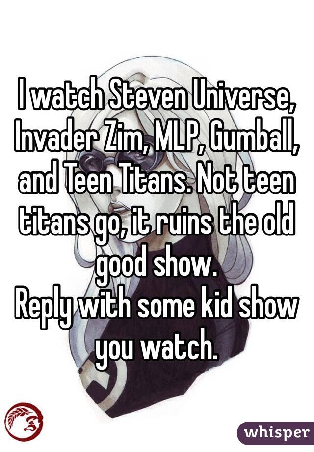 I watch Steven Universe, Invader Zim, MLP, Gumball, and Teen Titans. Not teen titans go, it ruins the old good show.  Reply with some kid show you watch.
