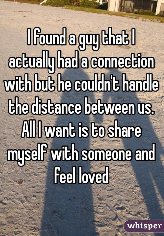I found a guy that I actually had a connection with but he couldn't handle the distance between us. All I want is to share myself with someone and feel loved