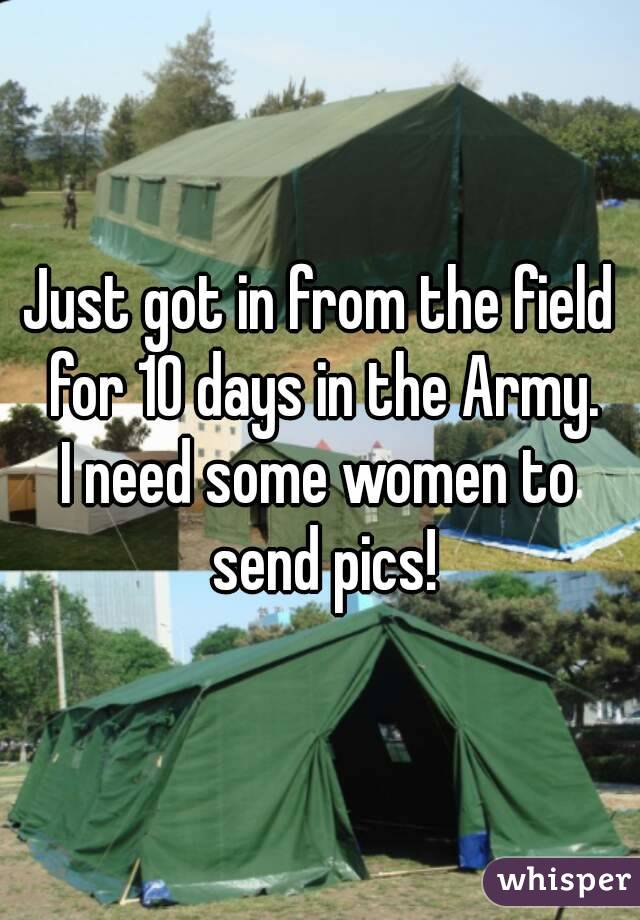 Just got in from the field for 10 days in the Army. I need some women to send pics!