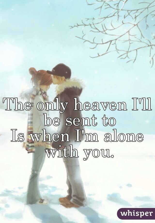 The only heaven I'll be sent to Is when I'm alone with you.