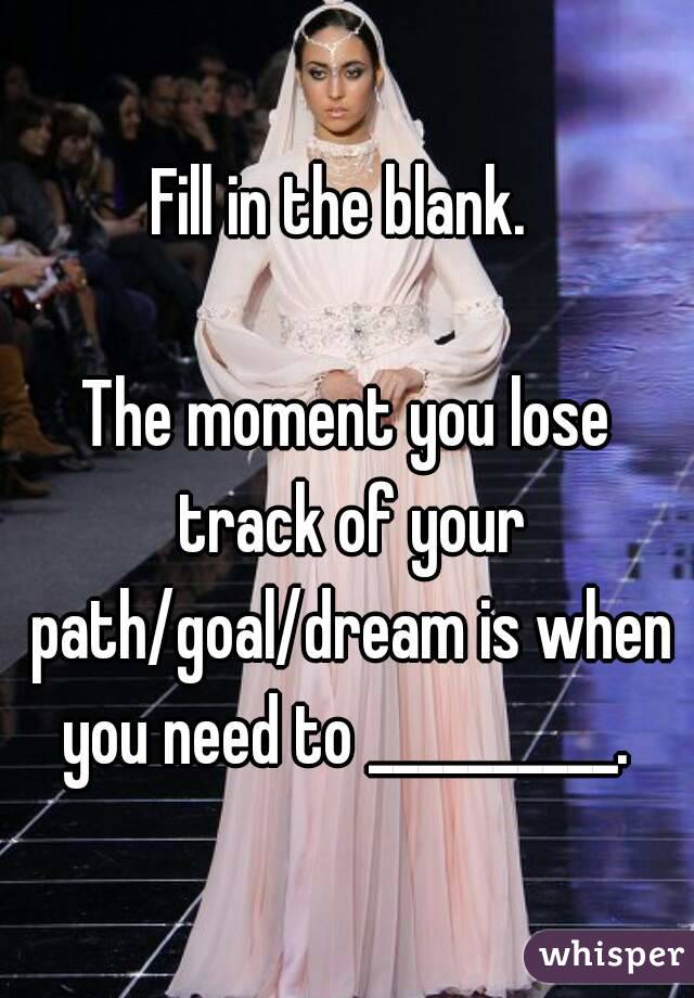 Fill in the blank.   The moment you lose track of your path/goal/dream is when you need to __________.