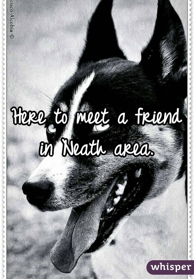Here to meet a friend in Neath area.