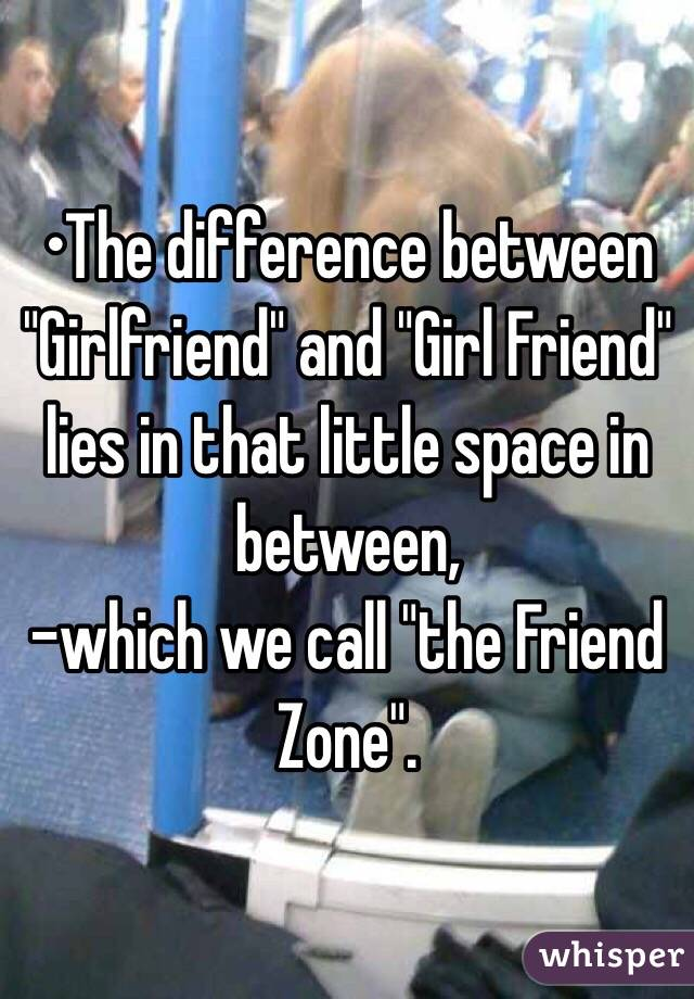 """•The difference between """"Girlfriend"""" and """"Girl Friend"""" lies in that little space in between,  -which we call """"the Friend Zone""""."""