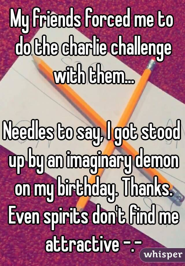 My friends forced me to do the charlie challenge with them...  Needles to say, I got stood up by an imaginary demon on my birthday. Thanks. Even spirits don't find me attractive -.-