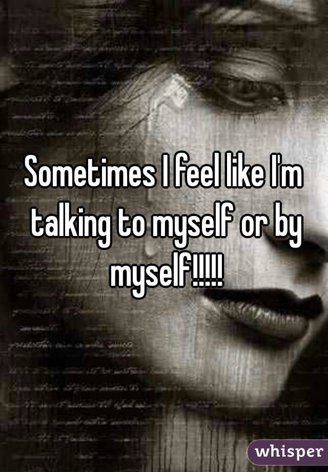 Sometimes I feel like I'm talking to myself or by myself!!!!!