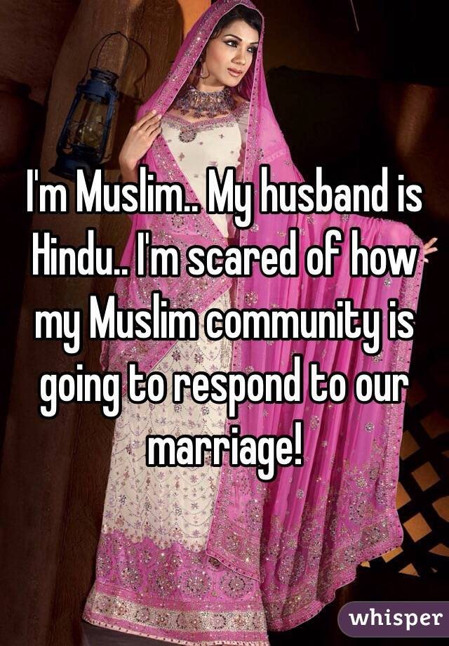I'm Muslim.. My husband is Hindu.. I'm scared of how my Muslim community is going to respond to our marriage!