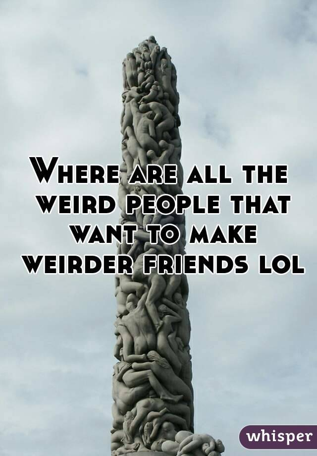 Where are all the weird people that want to make weirder friends lol