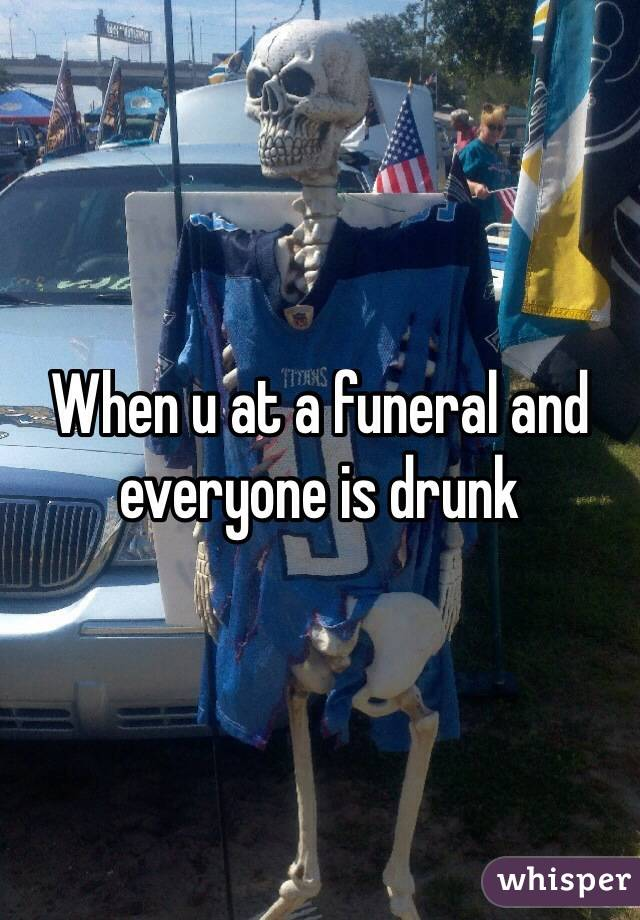 When u at a funeral and everyone is drunk