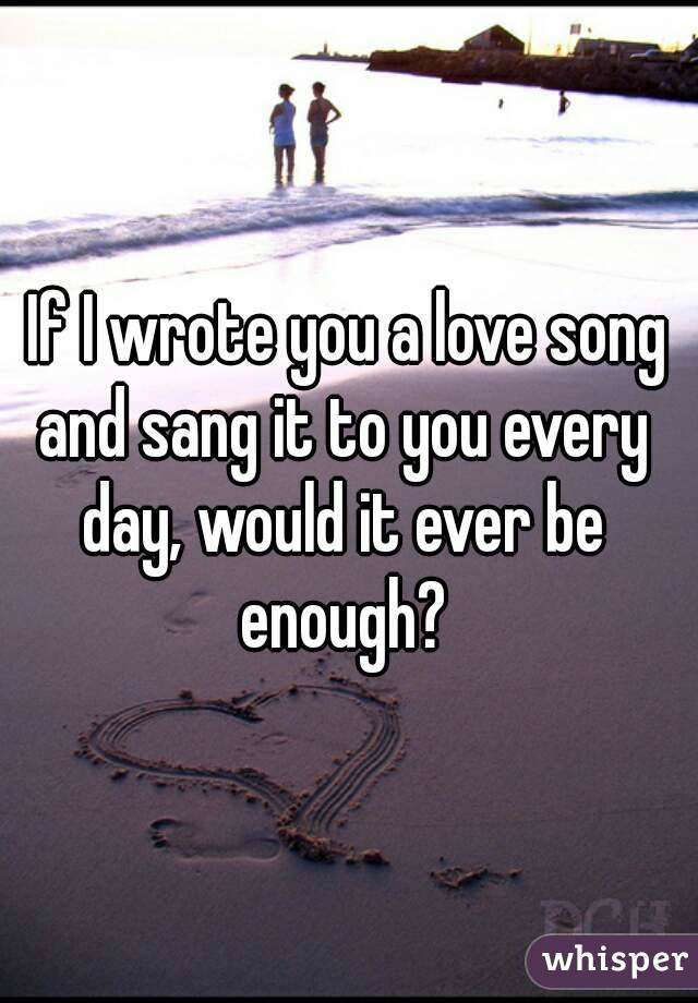 If I wrote you a love song and sang it to you every day, would it ever be enough?