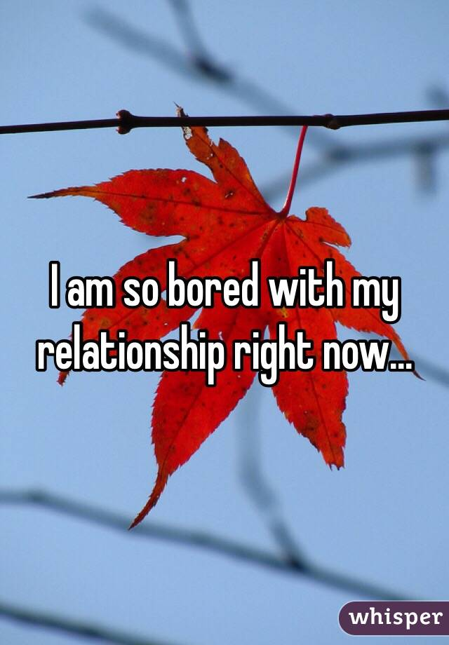 I am so bored with my relationship right now...