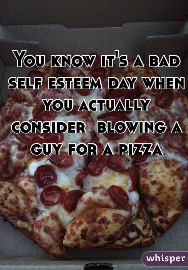You know it's a bad self esteem day when you actually consider  blowing a guy for a pizza
