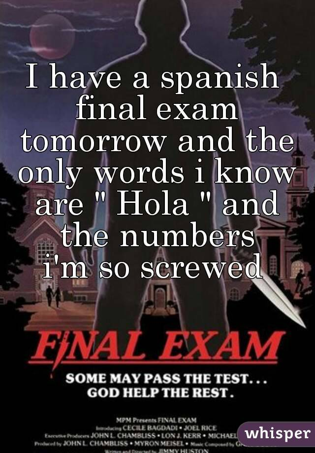 "I have a spanish final exam tomorrow and the only words i know are "" Hola "" and the numbers i'm so screwed"