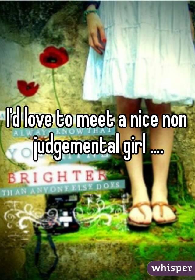 I'd love to meet a nice non judgemental girl ....