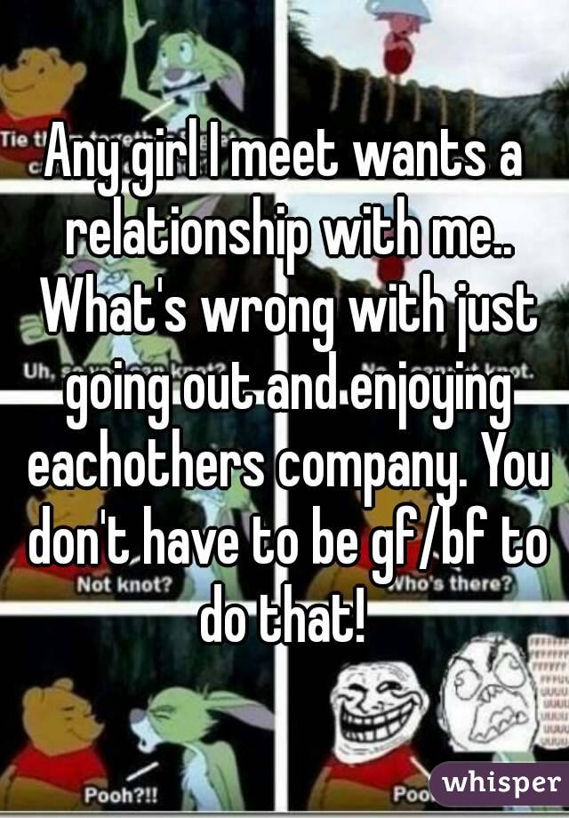 Any girl I meet wants a relationship with me.. What's wrong with just going out and enjoying eachothers company. You don't have to be gf/bf to do that!