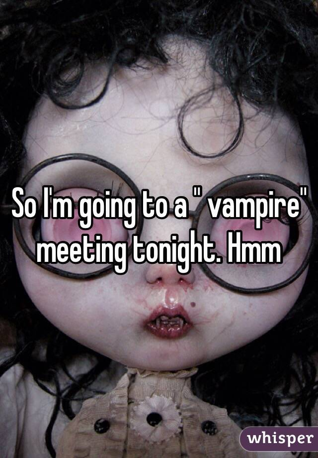 "So I'm going to a "" vampire"" meeting tonight. Hmm"