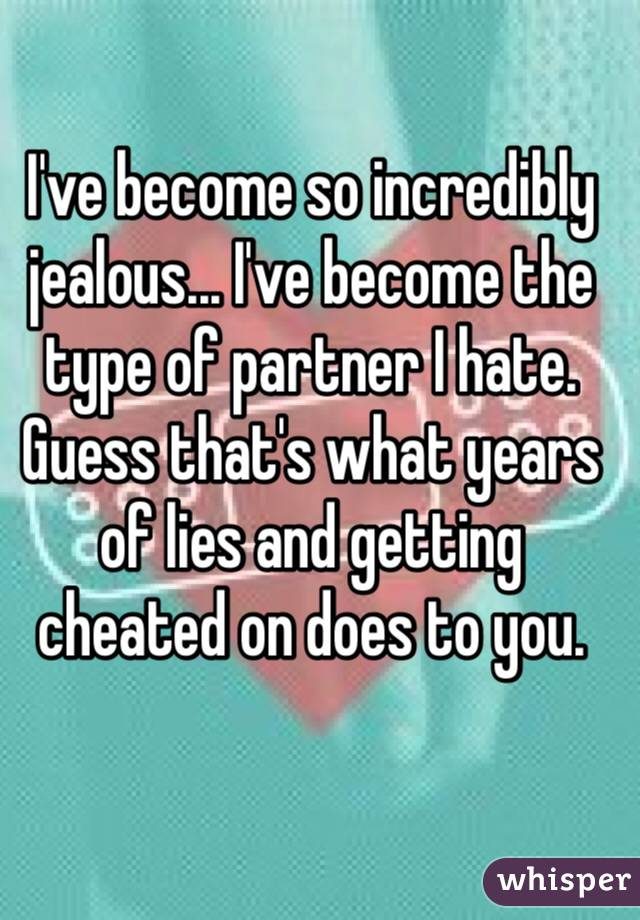 I've become so incredibly jealous... I've become the type of partner I hate.  Guess that's what years of lies and getting cheated on does to you.