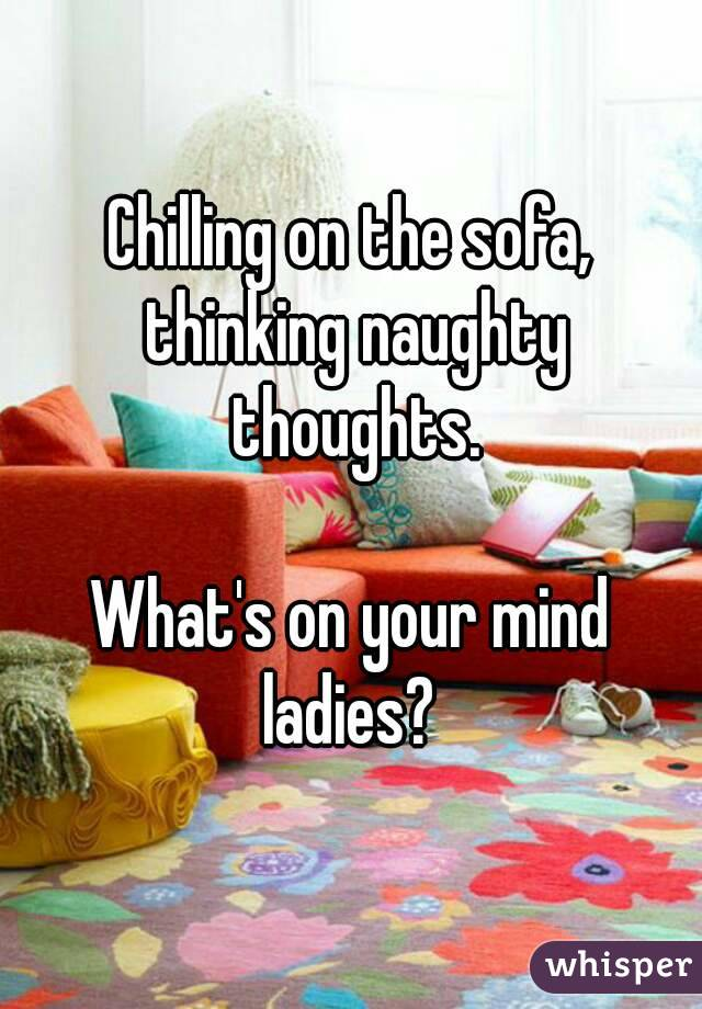 Chilling on the sofa, thinking naughty thoughts.  What's on your mind ladies?