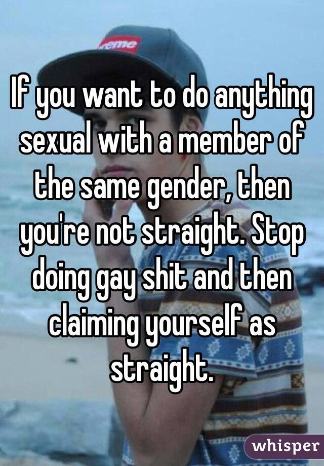 If you want to do anything sexual with a member of the same gender, then you're not straight. Stop doing gay shit and then claiming yourself as straight.
