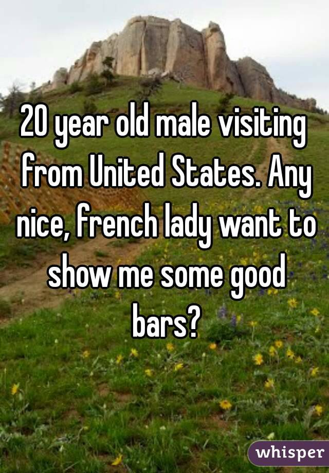 20 year old male visiting from United States. Any nice, french lady want to show me some good bars?