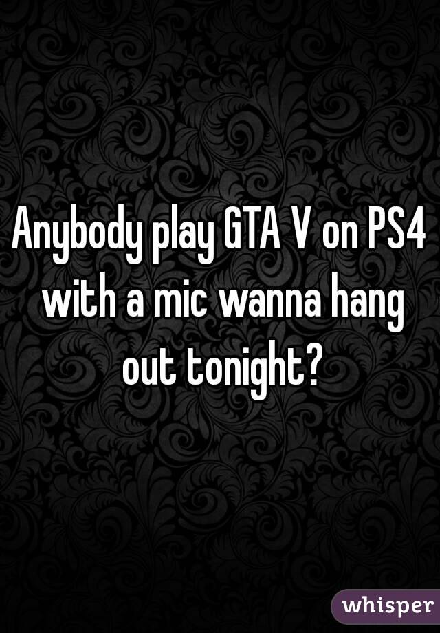 Anybody play GTA V on PS4 with a mic wanna hang out tonight?