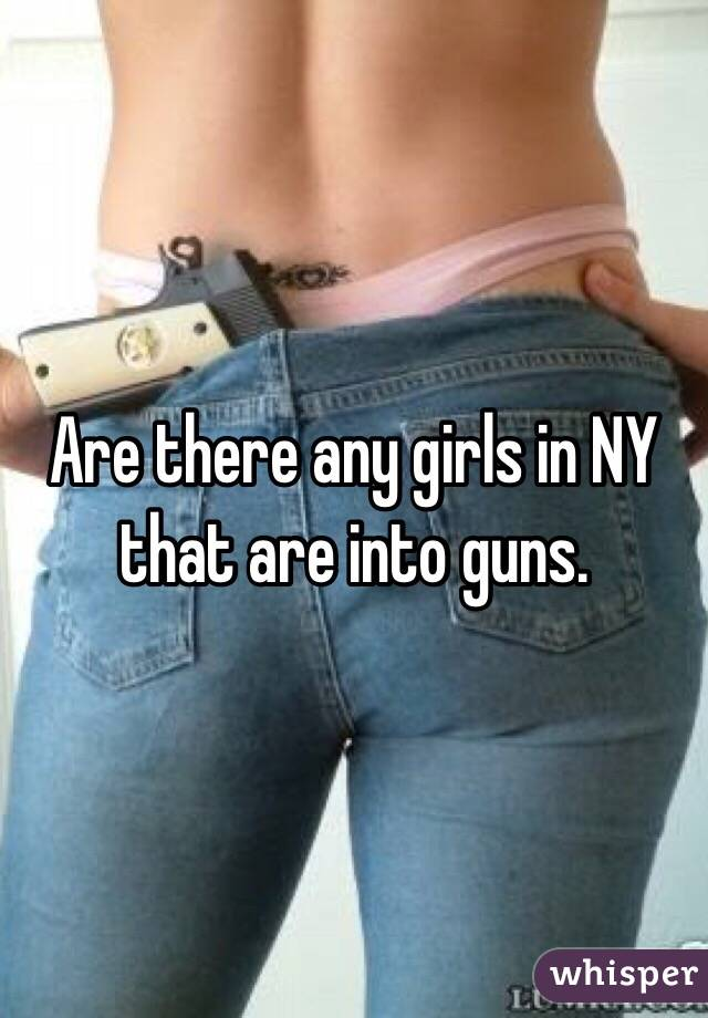 Are there any girls in NY that are into guns.