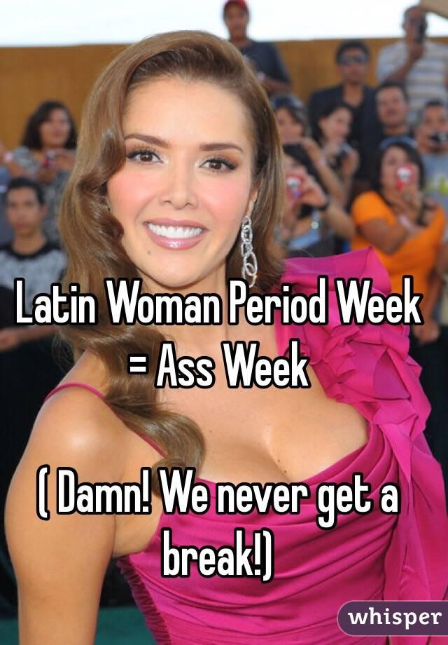 Latin Woman Period Week = Ass Week  ( Damn! We never get a break!)